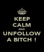 KEEP CALM AND UNFOLLOW A BITCH ! - Personalised Poster A4 size
