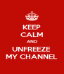 KEEP CALM AND UNFREEZE  MY CHANNEL - Personalised Poster A4 size