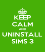 KEEP CALM AND UNINSTALL SIMS 3 - Personalised Poster A4 size