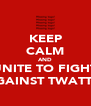 KEEP CALM AND UNITE TO FIGHT AGAINST TWATTIE - Personalised Poster A4 size