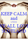 KEEP CALM and UNITE WE ALL LOVE SCOTLAND - Personalised Poster A4 size