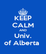 KEEP CALM AND Univ. of Alberta  - Personalised Poster A4 size