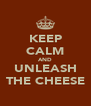 KEEP CALM AND UNLEASH THE CHEESE - Personalised Poster A4 size