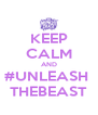 KEEP CALM AND #UNLEASH  THEBEAST - Personalised Poster A4 size