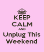 KEEP CALM AND Unplug This Weekend - Personalised Poster A4 size