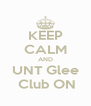KEEP CALM AND UNT Glee  Club ON - Personalised Poster A4 size