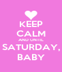 KEEP CALM AND UNTIL SATURDAY, BABY - Personalised Poster A4 size