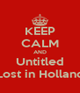 KEEP CALM AND Untitled Lost in Holland - Personalised Poster A4 size