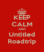 KEEP CALM AND Untitled Roadtrip - Personalised Poster A4 size