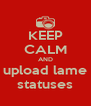 KEEP CALM AND upload lame statuses - Personalised Poster A4 size