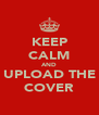 KEEP CALM AND UPLOAD THE COVER - Personalised Poster A4 size