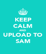 KEEP CALM AND UPLOAD TO SAM - Personalised Poster A4 size