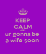 KEEP CALM AND ur gonna be  a wife soon  - Personalised Poster A4 size