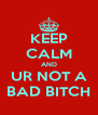 KEEP CALM AND UR NOT A BAD BITCH - Personalised Poster A4 size