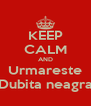 KEEP CALM AND Urmareste Dubita neagra - Personalised Poster A4 size
