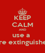 KEEP CALM AND use a  Fire extinguisher  - Personalised Poster A4 size