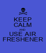 KEEP CALM AND USE AIR FRESHENER - Personalised Poster A4 size
