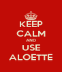 KEEP CALM AND USE ALOETTE - Personalised Poster A4 size