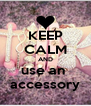 KEEP CALM AND use an  accessory - Personalised Poster A4 size