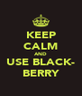 KEEP CALM AND USE BLACK- BERRY - Personalised Poster A4 size