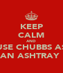 KEEP CALM AND USE CHUBBS AS AN ASHTRAY  - Personalised Poster A4 size