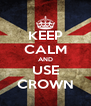KEEP CALM AND USE CROWN - Personalised Poster A4 size