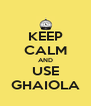 KEEP CALM AND USE GHAIOLA - Personalised Poster A4 size