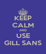 KEEP CALM AND USE GILL SANS - Personalised Poster A4 size