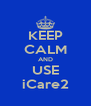 KEEP CALM AND USE iCare2 - Personalised Poster A4 size