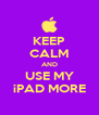 KEEP CALM AND USE MY iPAD MORE - Personalised Poster A4 size