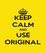 KEEP CALM AND USE ORIGINAL - Personalised Poster A4 size