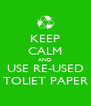 KEEP CALM AND USE RE-USED TOLIET PAPER - Personalised Poster A4 size