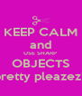KEEP CALM and USE SHARP  OBJECTS pretty pleazez? - Personalised Poster A4 size