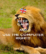 KEEP CALM AND USE THE COMPUTER RIGHT!!! - Personalised Poster A4 size