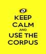 KEEP CALM AND USE THE CORPUS - Personalised Poster A4 size