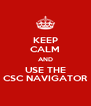 KEEP CALM AND USE THE CSC NAVIGATOR - Personalised Poster A4 size