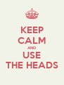 KEEP CALM AND USE THE HEADS - Personalised Poster A4 size