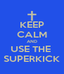 KEEP CALM AND USE THE  SUPERKICK - Personalised Poster A4 size