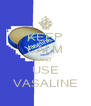 KEEP CALM AND USE VASALINE - Personalised Poster A4 size