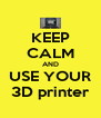 KEEP CALM AND USE YOUR 3D printer - Personalised Poster A4 size