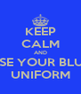 KEEP CALM AND USE YOUR BLUE UNIFORM - Personalised Poster A4 size