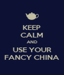 KEEP CALM AND USE YOUR FANCY CHINA - Personalised Poster A4 size