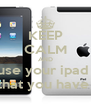KEEP CALM AND use your ipad  that you have  - Personalised Poster A4 size