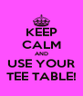 KEEP CALM AND USE YOUR TEE TABLE! - Personalised Poster A4 size