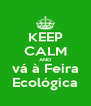 KEEP CALM AND vá à Feira Ecológica - Personalised Poster A4 size