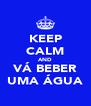 KEEP CALM AND VÁ BEBER UMA ÁGUA - Personalised Poster A4 size
