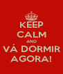 KEEP CALM AND VÁ DORMIR AGORA! - Personalised Poster A4 size