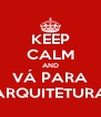 KEEP CALM AND VÁ PARA ARQUITETURA - Personalised Poster A4 size