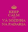 KEEP CALM AND VÁ SOZINHA NA PADARIA - Personalised Poster A4 size