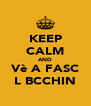 KEEP CALM AND Vè A FASC L BCCHIN - Personalised Poster A4 size